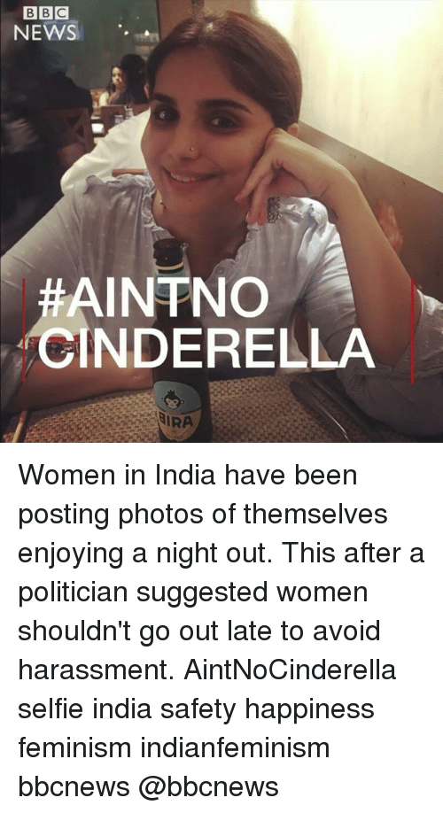 avoidance: NEWS '.  AINTNO  CINDERELLA  IRA Women in India have been posting photos of themselves enjoying a night out. This after a politician suggested women shouldn't go out late to avoid harassment. AintNoCinderella selfie india safety happiness feminism indianfeminism bbcnews @bbcnews