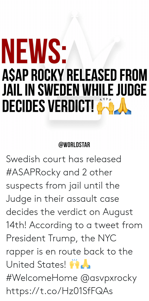 President Trump: NEWS:  ASAP ROCKY RELEASED FROM  JAIL IN SWEDEN WHILE JUDGE  DECIDES VERDICT!  @WORLDSTAR Swedish court has released #ASAPRocky and 2 other suspects from jail until the Judge in their assault case decides the verdict on August 14th! According to a tweet from President Trump, the NYC rapper is en route back to the United States! 🙌🙏 #WelcomeHome @asvpxrocky https://t.co/Hz01SfFQAs