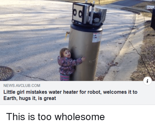 News, Earth, and Girl: NEWS AVCLUB.COM  Little girl mistakes water heater for robot, welcomes it to  Earth, hugs it, is great This is too wholesome