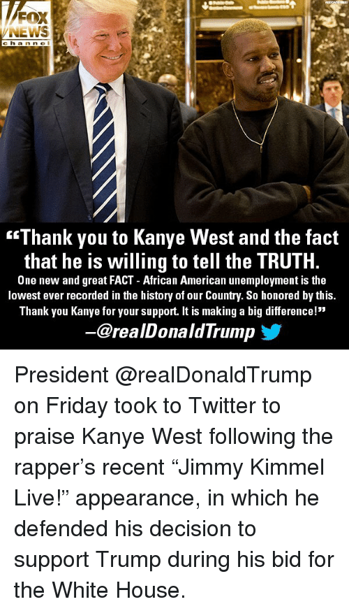 "Friday, Kanye, and Memes: NEWS  c ha n n e l  ""Thank you to Kanye West and the fact  that he is willing to tell the TRUTH.  One new and great FACT - African American unemployment is the  lowest ever recorded in the history of our Country. So honored by this  Thank you Kanye for your support. It is making a big difference!""  @realDonaldTrump President @realDonaldTrump on Friday took to Twitter to praise Kanye West following the rapper's recent ""Jimmy Kimmel Live!"" appearance, in which he defended his decision to support Trump during his bid for the White House."