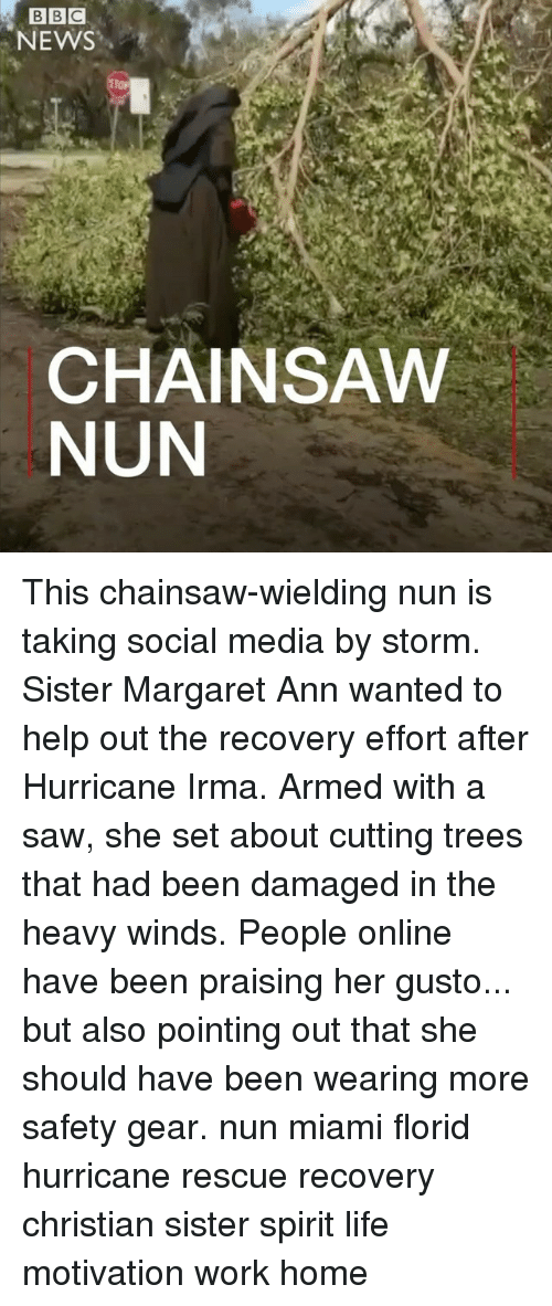 homed: NEWS  CHAINSAW  NUN This chainsaw-wielding nun is taking social media by storm. Sister Margaret Ann wanted to help out the recovery effort after Hurricane Irma. Armed with a saw, she set about cutting trees that had been damaged in the heavy winds. People online have been praising her gusto... but also pointing out that she should have been wearing more safety gear. nun miami florid hurricane rescue recovery christian sister spirit life motivation work home