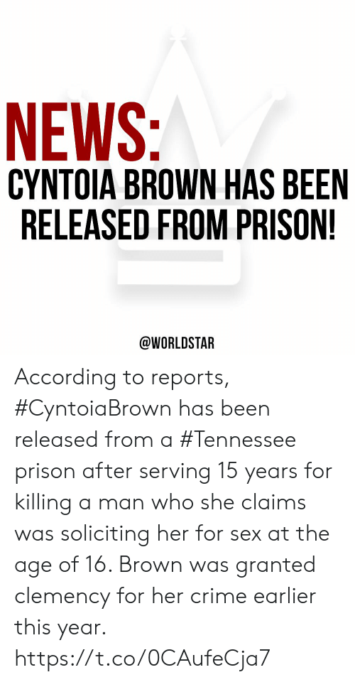 Reports: NEWS:  CYNTOIA BROWN HAS BEEN  RELEASED FROM PRISON!  @WORLDSTAR According to reports, #CyntoiaBrown has been released from a #Tennessee prison after serving 15 years for killing a man who she claims was soliciting her for sex at the age of 16. Brown was granted clemency for her crime earlier this year. https://t.co/0CAufeCja7