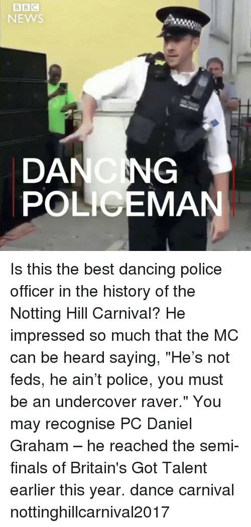 "Hearded: NEWS  DANCNG  POLICEMAN Is this the best dancing police officer in the history of the Notting Hill Carnival? He impressed so much that the MC can be heard saying, ""He's not feds, he ain't police, you must be an undercover raver."" You may recognise PC Daniel Graham – he reached the semi-finals of Britain's Got Talent earlier this year. dance carnival nottinghillcarnival2017"