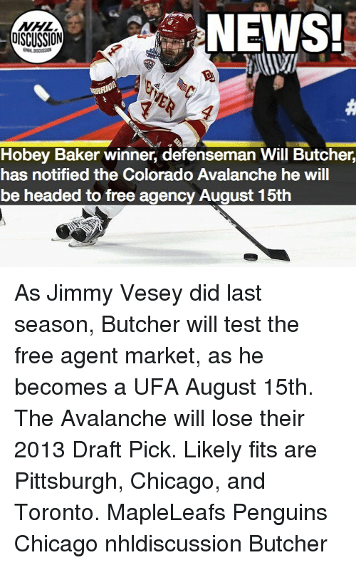 Bakerate: NEWS!  DISCUSSION  Hobey Baker winner, defenseman Will Butcher,  has notified the Colorado Avalanche he will  be headed to free agency August 15th As Jimmy Vesey did last season, Butcher will test the free agent market, as he becomes a UFA August 15th. The Avalanche will lose their 2013 Draft Pick. Likely fits are Pittsburgh, Chicago, and Toronto. MapleLeafs Penguins Chicago nhldiscussion Butcher