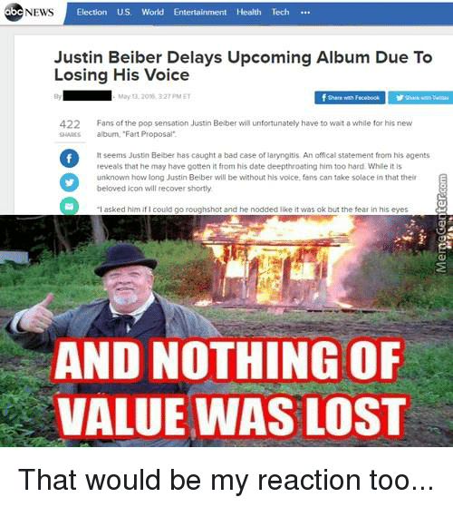 """justin beiber: NEWS  Election US. World Entertainment Health Tech  Justin Beiber Delays Upcoming Album Due To  Losing His Voice  May 0.2000.327 PM ET  f share we F  422  Fans of the pop sensation Justin Belber will unfortunately have to wait a while for his new  album, """"Fart Proposal.  lt seems Justin Beiber has caught a bad case of laryngitis An offical statement from his agents  reveals that he may have gotten it from his date deepthroating him too hard While it is  unknown how long Justin Beiber will be without his voice, fans can take solace in that their  beloved icon will recover shortly  """"I asked him  roughshot and he nodded like it was ok but the fear in his eyes  AND NO THING0F  VALUE WAS LOST That would be my reaction too..."""