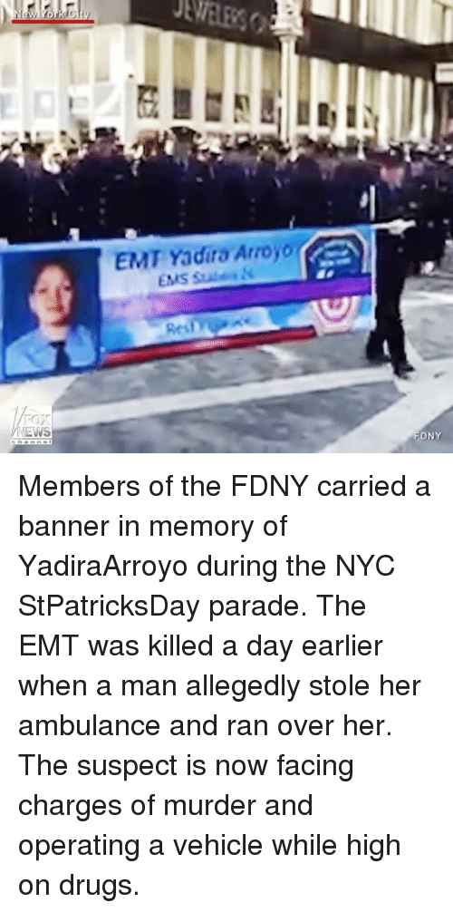 Memes, 🤖, and Nyc: NEWS  EMT Yadira Arroyo  FDNY Members of the FDNY carried a banner in memory of YadiraArroyo during the NYC StPatricksDay parade. The EMT was killed a day earlier when a man allegedly stole her ambulance and ran over her. The suspect is now facing charges of murder and operating a vehicle while high on drugs.