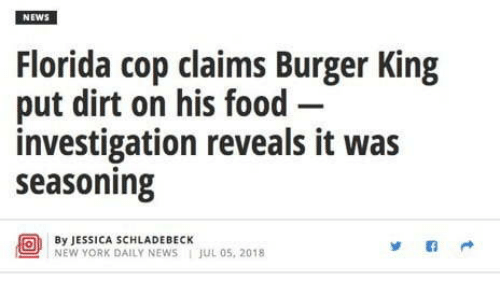 Investigation: NEWS  Florida cop claims Burger King  put dirt on his food-  investigation reveals it was  seasoning  By JESSICA SCHLADEBECK  NEW YORK DAILY NEWS JUL 05, 2018