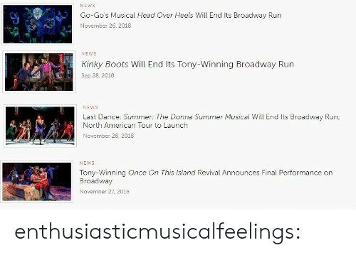 heels: NEWs  Go-Go's Musical Head Over Heels Will End Its Broadway Run  November 26, 2018   NEWS  Kinky Boots Will End Its Tony-Winning Broadway Run  Sep 28, 2018   NEWS  Last Dance: Summer: The Donna Summer Musical Will End Its Broadway Run  North American Tour to Launch  November 28. 2018   NEWS  Tony-Winning Once On This Island Revival Announces Final Performance on  Broadway  November 27 2018 enthusiasticmusicalfeelings:
