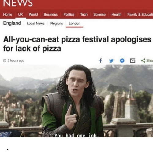 Politics: NEWS  Home UK World Business Politics Tech Science Health Family & Educati  England Local News Regions London  All-you-can-eat pizza festival apologises  for lack of pizza  f  Sha  5 hours ago  You had one job. .