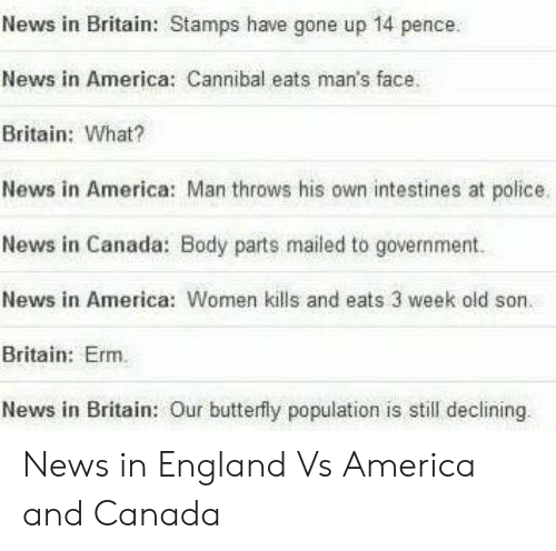 America, England, and News: News in Britain: Stamps have gone up 14 pence.  News in America: Cannibal eats man's face.  Britain: What?  News in America: Man throws his own intestines at police.  News in Canada: Body parts mailed to government.  News in America: Women kills and eats 3 week old son.  Britain: Erm.  News in Britain: Our butterfly population is still declining News in England Vs America and Canada