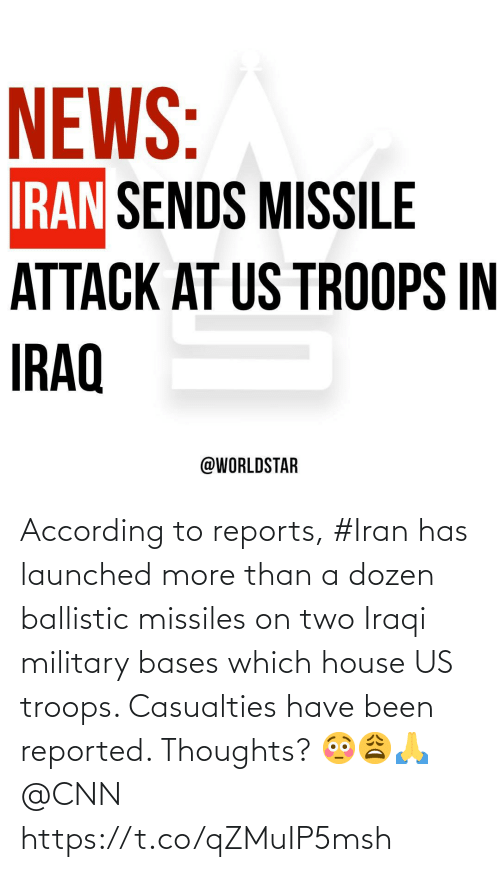 Reported: NEWS:  IRAN SENDS MISSILE  ATTACK AT US TROOPS IN  IRAQ  @WORLDSTAR According to reports, #Iran has launched more than a dozen ballistic missiles on two Iraqi military bases which house US troops. Casualties have been reported. Thoughts? 😳😩🙏 @CNN https://t.co/qZMuIP5msh