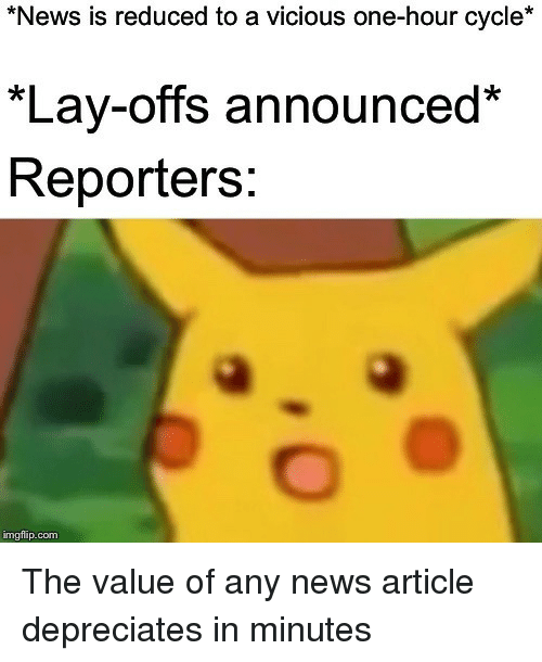News, Vicious, and Com: News is reduced to a vicious one-hour cycle*  *Lay-offs announced*  Reporters:  imgflip.com The value of any news article depreciates in minutes