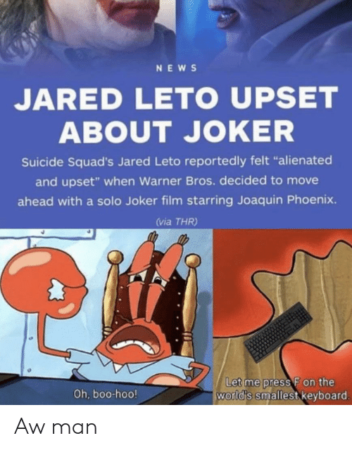 "Keyboard: NEWS  JARED LETO UPSET  ABOUT JOKER  Suicide Squad's Jared Leto reportedly felt ""alienated  and upset"" when Warner Bros. decided to move  ahead with a solo Joker film starring Joaquin Phoenix.  (via THR)  Let me press F on the  world's smallest keyboard.  Oh, boo-hoo! Aw man"