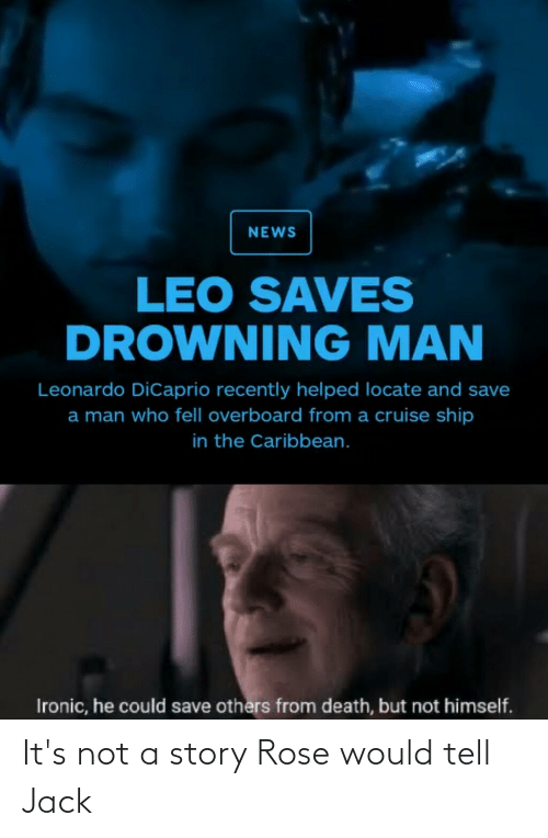 Leonardo DiCaprio: NEWS  LEO SAVES  DROWNING MAN  Leonardo DiCaprio recently helped locate and save  a man who fell overboard from a cruise ship  in the Caribbean.  Ironic, he could save others from death, but not himself. It's not a story Rose would tell Jack