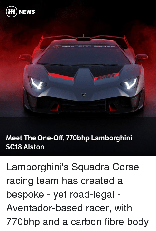 Lamborghini: ) NEWS  Meet The One-Off, 770bhp Lamborghini  SC18 Alston Lamborghini's Squadra Corse racing team has created a bespoke - yet road-legal - Aventador-based racer, with 770bhp and a carbon fibre body