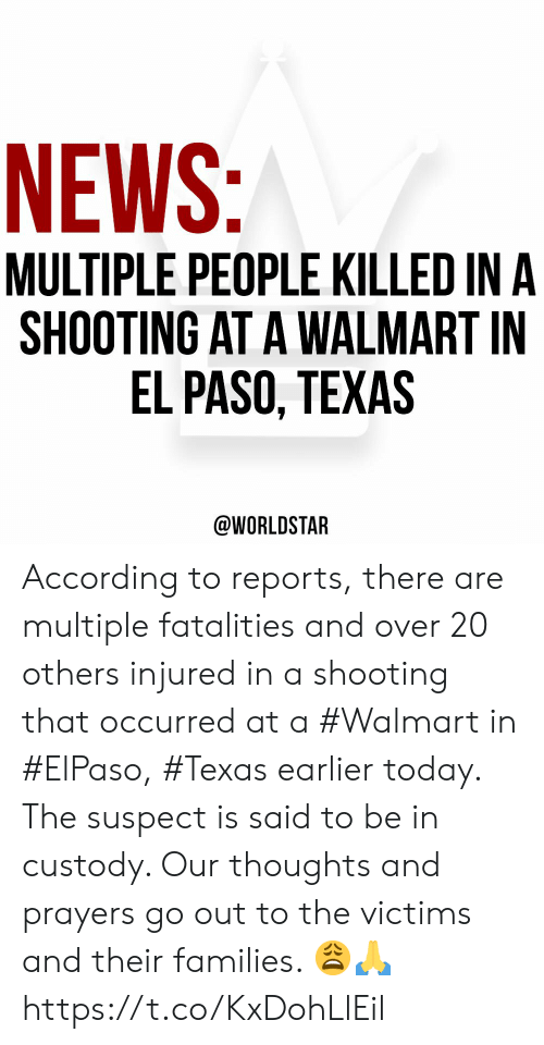 Reports: NEWS:  MULTIPLE PEOPLE KILLED IN A  SHOOTING AT A WALMART IN  EL PASO, TEXAS  @WORLDSTAR According to reports, there are multiple fatalities and over 20 others injured in a shooting that occurred at a #Walmart in #ElPaso, #Texas earlier today. The suspect is said to be in custody. Our thoughts and prayers go out to the victims and their families. 😩🙏 https://t.co/KxDohLlEil