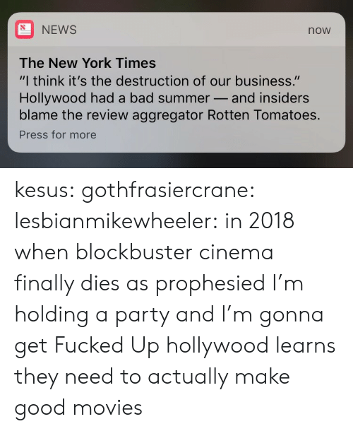 """Rotten Tomatoes: NEWS  now  The New York Times  """"I think it's the destruction of our business.""""  Hollywood had a bad summer- and insiders  blame the review aggregator Rotten Tomatoes.  Press for more kesus:  gothfrasiercrane:   lesbianmikewheeler: in 2018 when blockbuster cinema finally dies as prophesied I'm holding a party and I'm gonna get Fucked Up  hollywood learns they need to actually make good movies"""