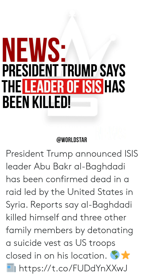 President Trump: NEWS:  PRESIDENT TRUMP SAYS  THE LEADER OF ISIS HAS  BEEN KILLED!  @WORLDSTAR President Trump announced ISIS leader Abu Bakr al-Baghdadi has been confirmed dead in a raid led by the United States in Syria. Reports say al-Baghdadi killed himself and three other family members by detonating a suicide vest as US troops closed in on his location.  🌎⭐️📰 https://t.co/FUDdYnXXwJ