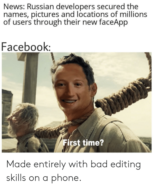 Bad, Facebook, and News: News: Russian developers secured the  names, pictures and locations of millions  of users through their new faceApp  Facebook:  First time? Made entirely with bad editing skills on a phone.