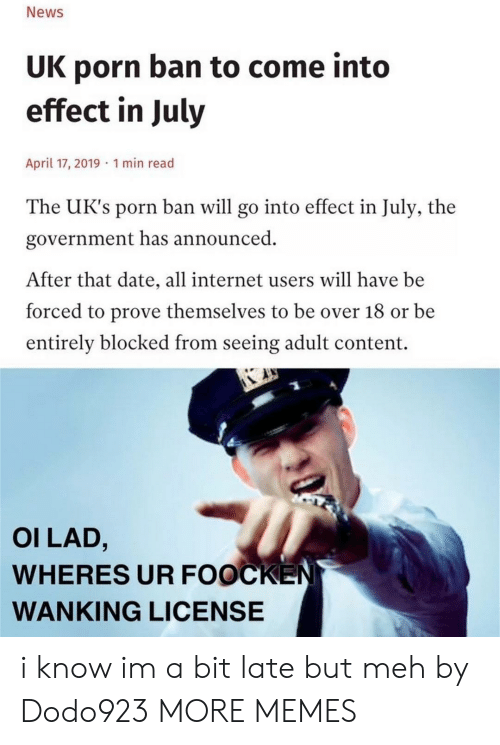 Uks: News  UK porn ban to come into  effect in July  April 17, 2019 1 min read  The UK's porn ban will go into effect in July, the  government has announced  After that date, all internet users will have be  forced to prove themselves to be over 18 or be  entirely blocked from seeing adult content.  OI LAD,  WHERES UR FOOCKEN  WANKING LICENSE i know im a bit late but meh by Dodo923 MORE MEMES