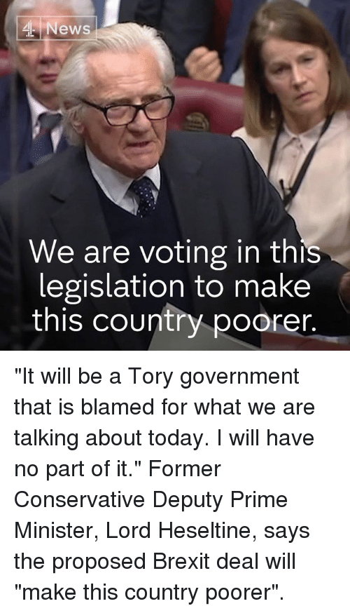 """Memes, News, and Today: News  We are voting in this  legislation to make  this country poorer """"It will be a Tory government that is blamed for what we are talking about today. I will have no part of it.""""  Former Conservative Deputy Prime Minister, Lord Heseltine, says the proposed Brexit deal will """"make this country poorer""""."""