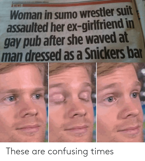 sumo: NEWS  Woman in sumo wrestler suit  assaulted her ex-girlfriend in  gay pub after she waved at  man dressed as a Snickers bar These are confusing times