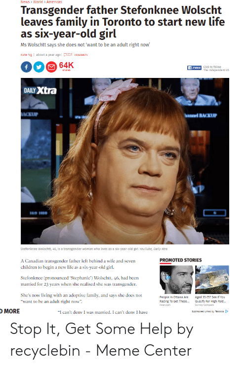 """Clovergender Meme: News World » Americas  Transgender father Stefonknee Wolscht  leaves family in Toronto to start new life  as six-year-old girl  Ms Wolschtt says she does not 'want to be an adult right now'  Kate Ng about a year agol225 comments  64K  f  Click to follow  Jalme  The Independent US  shares  DAILY Xtra  MCKUP  haeBACKUP  Stefonknee Wolschtt, 46, is a transgender woman who lives as a six-year-old girl YouTube, Daily Xtra  A Canadian transgender father left behind a wife and seven  children to begin a new life as a six-year-old girl.  PROMOTED STORIES  Stefonknee (pronounced Stephanie) Wolschtt, 46, had been  transgender  married for 23 years when she realised she was  She's now  living with an adoptive family, and says she does not  People In Ottawa Are  Aged 35-75? See If You  Qualify For High Paid...  """"want to be an adult right now""""  Racing To Get These...  Survey Compare  Неar.com  О MORE  """"I can't deny I was married. I can't deny I have  Sponsored Links by Taboola Stop It, Get Some Help by recyclebin - Meme Center"""