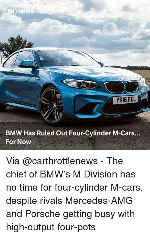 Bmw, Cars, and Memes: NEWS  YKI6 FDL  BMW Has Ruled Out Four-Cylinder M-Cars.  For Now Via @carthrottlenews - The chief of BMW's M Division has no time for four-cylinder M-cars, despite rivals Mercedes-AMG and Porsche getting busy with high-output four-pots