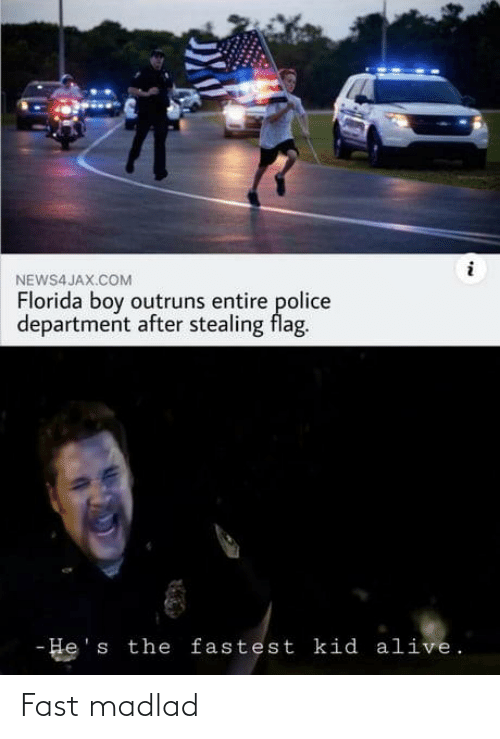 Florida: NEWS4 JAX.COM  Florida boy outruns entire police  department after stealing flag.  - He's the fastest kid alive. Fast madlad