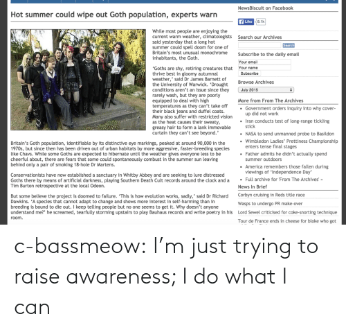 """Tour De: NewsBiscuit on Facebook  Hot summer could wipe out Goth population, experts warn  f Like 8.1k  While most people are enjoying the  current warm weather, climatologists  said yesterday that a long hot  summer could spell doom for one of  Britain's most unusual monochrome  inhabitants, the Goth.  Search our Archives  Search  Subscribe to the daily email  Your email  Your name  """"Goths are shy, retiring creatures that  thrive best in gloomy autumnal  weather,' said Dr James Barnett of  the University of Warwick. 'Drought  conditions aren't an issue since they  rarely wash, but they are poorly  equipped to deal with high  temperatures as they can't take off  their black jeans and duffel coats.  Many also suffer with restricted vision  as the heat causes their sweaty,  greasy hair to form a lank immovable  curtain they can't see beyond.'  Subscribe  Browse Archives  July 2015  More from From The Archives  • Government orders inquiry into why cover-  up did not work  Iran conducts test of long-range tickling  stick  • NASA to send unmanned probe to Basildon  Wimbledon Ladies' Prettiness Championship  enters tense final stages  Britain's Goth population, identifiable by its distinctive eye markings, peaked at around 90,000 in the  1970s, but since then has been driven out of urban habitats by more aggressive, faster-breeding species  like Chavs. While some Goths are expected to hibernate until the weather gives everyone less to be  cheerful about, there are fears that some could spontaneously combust in the summer sun leaving  behind only a pair of smoking 18-hole Dr Martens.  • Father admits he didn't actually spend  summer outdoors  · America remembers those fallen during  viewings of 'Independence Day'  · Full archive for 'From The Archives' »  Conservationists have now established a sanctuary in Whitby Abbey and are seeking to lure distressed  Goths there by means of artificial darkness, playing Southern Death Cult records around the clock and a  Tim Burton ret"""