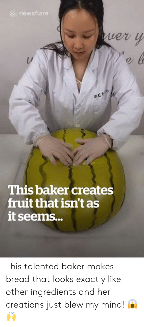 creations: newsflare  uer y  C  This baker creates  fruit that isn't as  it seems... This talented baker makes bread that looks exactly like other ingredients and her creations just blew my mind! 😱🙌