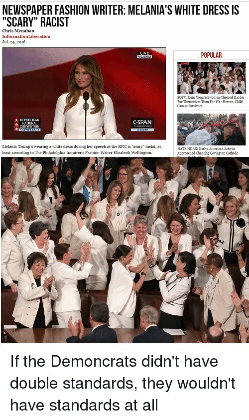 """Fashion, Native American, and Sotu: NEWSPAPER FASHION WRITER: MELANIA'S WHITE DRESS IS  """"SCARY"""" RACIST  Chris Menahan  InformationLiberation  Jul. 24, 2016  POPULAR  LIVE  SOTU: Dem Congresswomen Cheered Harder  For Themselves Than For War Heroes, Child  Cancer Survivors  ★ REPUBLICAN  ★ NATIONAL  CSPAN  CONVENTION  Melania Trump's wearing a white dress during her speech at the RNC is """"scary"""" racist, at  least according to The Philadelphia Inquirer's Fashion Writer Elizabeth Wellington  HATE HOAX: Native American Activist  Approached Chanting Covington Catholic If the Demoncrats didn't have double standards, they wouldn't have standards at all"""