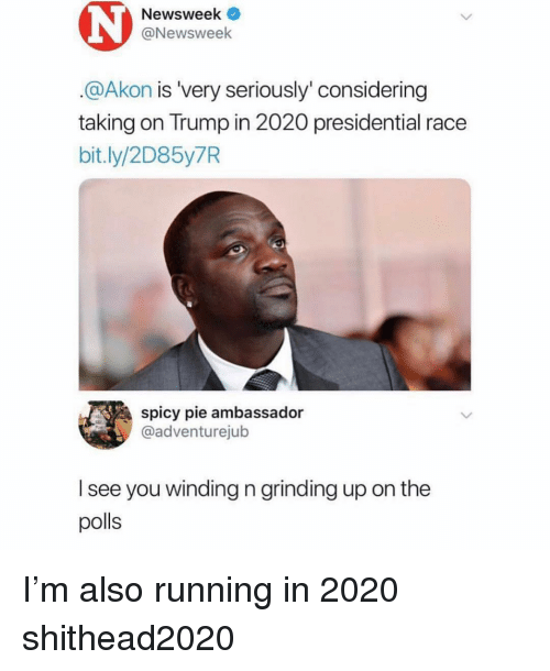 newsweek: Newsweek  @Newsweek  @Akon is 'very seriously' considering  taking on Trump in 2020 presidential race  bit.ly/2D85y7R  spicy pie ambassador  @adventurejub  l see you winding n grinding up on the  polls I'm also running in 2020 shithead2020