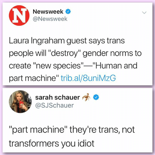 "you idiot: Newsweek  @Newsweek  Laura Ingraham guest says trans  people will ""destroy"" gender norms to  create ""new species"" Human and  part machine"" trib.al/8uniMzG  sarah schauer *  @SJSchauer  ""part machine"" they're trans, not  transformers you idiot"