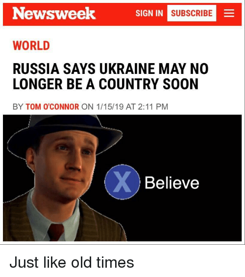 newsweek: Newsweek  SIGN IN  MNI SUBSCRIBE  WORLD  RUSSIA SAYS UKRAINE MAY NO  LONGER BE A COUNTRY SOON  BY TOM O'CONNOR ON 1/15/19 AT 2:11 PM  Believe Just like old times