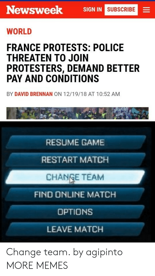 Change Team: Newsweek  SIGN IN  SUBSCRIBE  WORLD  FRANCE PROTESTS: POLICE  THREATEN TO JOIN  PROTESTERS, DEMAND BETTER  PAY AND CONDITIONS  BY DAVID BRENNAN ON 12/19/18 AT 10:52 AM  RESUME GAME  RESTART MATCH  CHANGE TEAM  FIND ONLINE MATCH  OPTIONS  LEAVE MATCH Change team. by agipinto MORE MEMES