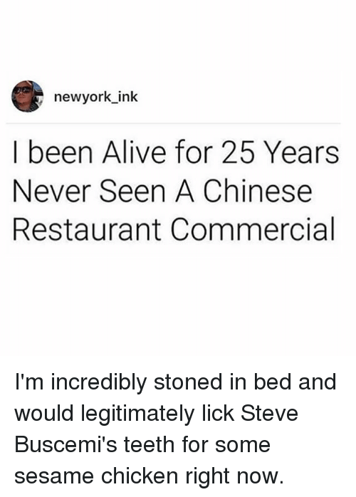 Alive, Memes, and Chicken: newyork ink  I been Alive for 25 Years  Never Seen A Chinese  Restaurant Commercial I'm incredibly stoned in bed and would legitimately lick Steve Buscemi's teeth for some sesame chicken right now.