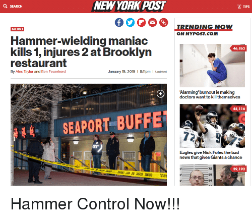 Bad, Philadelphia Eagles, and News: NEWYORK POST  Q SEARCH  TIPS  TRENDING NOW  ON NYPOST.COM  METRO  Hammer-wielding maniac  kills 1, injures 2 at Brooklyn  restaluialn  46,863  By Alex Taylor and Ben Feuerherd  January 15, 2019 1 8:11pm Updated  Alarming' burnout is making  doctors want to kill themselves  44,116  SEAPORT BUFFET  Eagles give Nick Foles the bad  news that gives Giants a chance  72  39,192  69