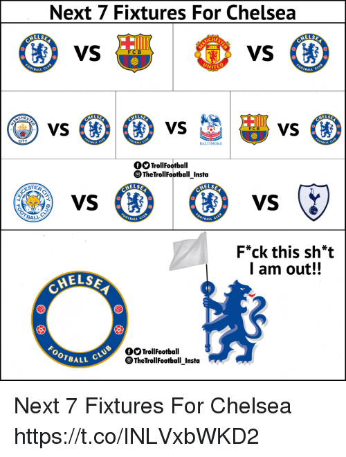 Chelsea, Memes, and Baltimore: Next 7 Fixtures For Chelsea  ELSE  CHES  VS  ELSE  FC B  BALL  UNITE  OTBALL  HELS  ELSE  HELS  BALL  BALTIMORE  BALL  BALL  CITY  fOTrollFootball  。TheTrollFootball Insta  ESTER  VS  OTBALL  OTBALL  F*ck this sh*t  l am out!!  ELSE  QOTrollFootball  OTBALL  The TrollFootball Insta Next 7 Fixtures For Chelsea https://t.co/INLVxbWKD2