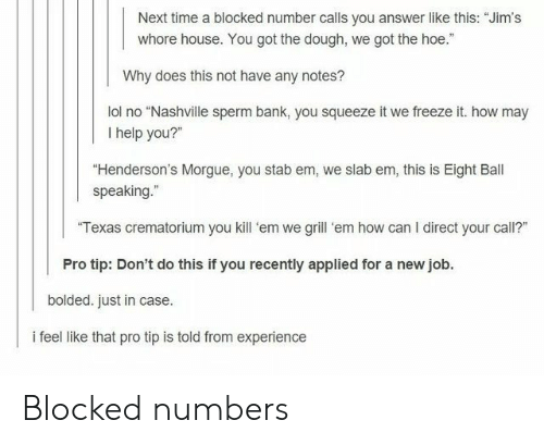 """How May I Help You: Next time a blocked number calls you answer like this: """"Jim's  whore house. You got the dough, we got the hoe.""""  Why does this not have any notes?  lol no """"Nashville sperm bank, you squeeze it we freeze it. how may  I help you?""""  """"Henderson's Morgue, you stab em, we slab em, this is Eight Ball  speaking.""""  Texas crematorium you kill 'em we grill 'em how can I direct your call?""""  Pro tip: Don't do this if you recently applied for a new job.  bolded. just in case.  i feel like that pro tip is told from experience Blocked numbers"""