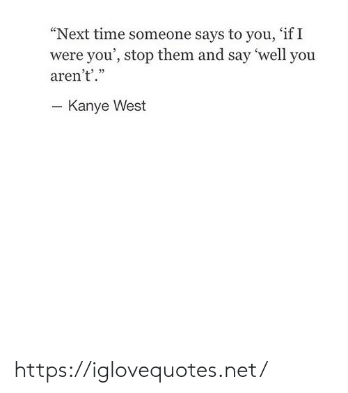 """Time Someone: """"Next time someone says to you, 'if I  were you', stop them and say 'well you  aren't'.""""  - Kanye West https://iglovequotes.net/"""