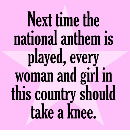 Memes, National Anthem, and Girl: Next time the  national anthem is  played, every  woman and girl in  this country should  take a knee.