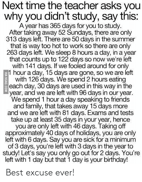 9gag, Birthday, and Family: Next time the teacher asks you  why you didn't study, say this:  A year has 365 days for you to study  After taking away 52 Sundays, there are only  313 days left. There are 50 days in the summer  that is way too hot to work so there are only  263 days left. We sleep 8 hours a day, in a year  that counts up to 122 days so now we're left  with 141 days. If we fooled around for only  1 hour a day, 15 days are gone, so we are left  with 126 days. We spend 2 hours eating  each day, 30 days are used in this way in the  year, and we are left with 96 days in our year.  We spend 1 hour a day speaking to friends  and family, that takes away 15 days more  and we are left with 81 days. Exams and tests  take up at least 35 days in your year, hence  you are only left with 46 days. Taking off  approximately 40 days of holidays, you are only  left with 6 days. Say you are sick for a minimum  of 3 days, you're left with 3 days in the year to  study! Let's say you only go out for 2 days. You're  left with 1 day but that 1 day is your birthday!  VIA 9GAG.COM Best excuse ever!
