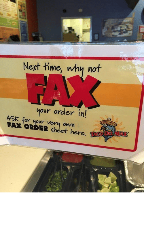 Maybe Because: Next time, why not  FAX  your order in!  ASK for your very  FAX ORDER sheet here. TAGO DEL MAR  own I Don't Know, Maybe Because It's the 21st Century?http://meme-rage.tumblr.com