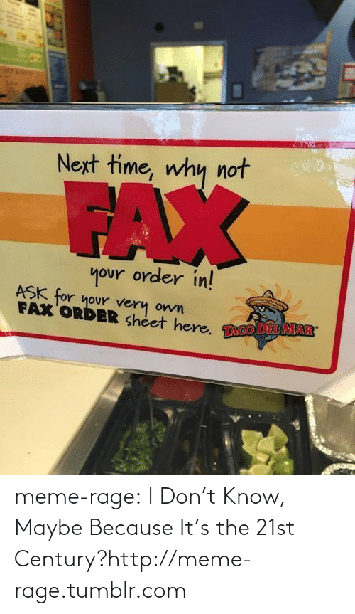 Maybe Because: Next time, why not  FAX  your order in!  ASK for your very  FAX ORDER sheet here. TAGO DEL MAR  own meme-rage:  I Don't Know, Maybe Because It's the 21st Century?http://meme-rage.tumblr.com