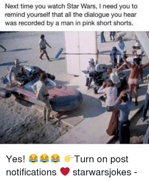 Memes, Star Wars, and Pink: Next time you watch Star Wars, I need you to  remind yourself that all the dialogue you hear  was recorded by a man in pink short shorts. Yes! 😂😂😂 👉Turn on post notifications ❤️ starwarsjokes -