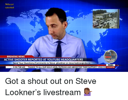 Nexus: NeXus just  BREAKING NEWS  ACTIVE SHOOTER REPORTED AT YOUTUBE HEADQUARTERS  SIDE  Send Your Questions/Comments to Steve: elookner or steve looknerersbn.tv  RSBN  61526PM  S ON THE AIR-  THANKS TO ALL OUR GOLD LEVEL PATRONS AND ABOVE FOR THEIR SUPPORT YİFAN CH <p>Got a shout out on Steve Lookner's livestream 💁🏾♀️</p>
