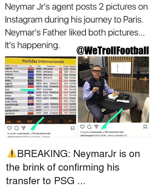 Instagram, Journey, and Memes: Neymar Jr's agent posts 2 pictures on  Instagram during his journey to Paris.  Neymar's Father liked both pictures.  It's happening. @WeTrollFoothall  Partidas Internacionais  estino /Escalas  ogotá  uenos Aires  Madrid  antiago  oma  ogotá  Madrid  aris  ondres III  isboa  antiago  unta Cana  anesburgo  urich  uenos Aires  rankfurt  Codeshare T Portão Observa  0086 ONE4000 ® 239 Check  8010 swR4842目309 Ultima  0058 ONE4100 241 Embar  8160 QFA3879目308 Embar  302 Embar  8000 8847 QTR4677E] 310 Confin  6824 4246 TAM860 B 324 Check  0457 G105000 目306 Previst  0246 1768 TAM8322E] 320 confin  0082 AZUT214 目326 Previst  com 0751,4305 TAM821目322 Check-  242 Check  0223 6109 TAMS 34) 326 Confin  0093 :5899 SIA2192目304 Previst  目322 Previst  0507 589S CCA625(目320 Previst  Cia  Voo  0675  COL 9254  0015  Le gusta a neymarpai y 467 personas más  ribeirowagner Sinal Verde. Vamos trabalhar!!  Le gusta a neymarpai y 212 personas más  ㄇ ⚠️BREAKING: NeymarJr is on the brink of confirming his transfer to PSG ...