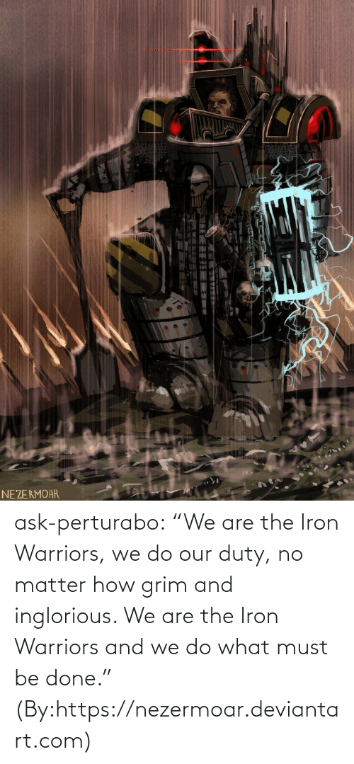 "Must Be: NEZERMOAR ask-perturabo:  ""We are the Iron Warriors, we do our duty, no matter how grim and inglorious. We are the Iron Warriors and we do what must be done.""  (By:https://nezermoar.deviantart.com)"