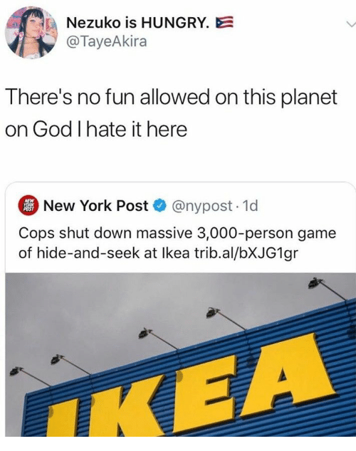 New York Post: Nezuko is HUNGRY.E  @TayeAkira  There's no fun allowed on this planet  on God I hate it here  New York Post @nypost. 1d  NEW  YORK  POST  Cops shut down massive 3,000-person game  of hide-and-seek at Ikea trib.al/BXJG1 gr  IKEA